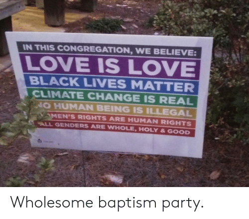 Lives Matter: IN THIS CONGREGATION, WE BELIEVE:  LOVE IS LOVE  BLACK LIVES MATTER  CLIMATE CHANGE IS REAL  NO HUMAN BEING IS ILLEGAL  MEN'S RIGHTS ARE HUMAN RIGHTS  ALL GENDERS ARE WHOLE, HOLY & GOOD Wholesome baptism party.