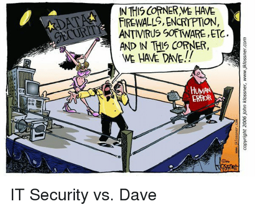 IT Rage: IN THIS COTNER WE HAVE  FIREWALL, ENCRIPTIO,  ANTIVIRUS SOFTWARE, ETC.  AND IN THIS CORNER,  WE HAVE DAVE!!  GECUR  HUMAN  ERROR IT Security vs. Dave