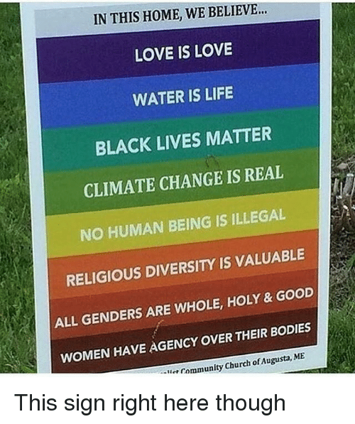 Black Lives Matter, Bodies , and Church: IN THIS HOME, WE BELIEVE  LOVE IS LOVE  WATER IS LIFE  BLACK LIVES MATTER  CLIMATE CHANGE IS REAL  NO HUMAN BEING IS ILLEGAL  RELIGIOUS DIVERSITY IS VALUABLE  ALL GENDERS ARE WHOLE, HOLY & GOoD  WOMEN HAVE AGENCY OVER THEIR BODIES  Community Church of Augusta, ME  -lier This sign right here though