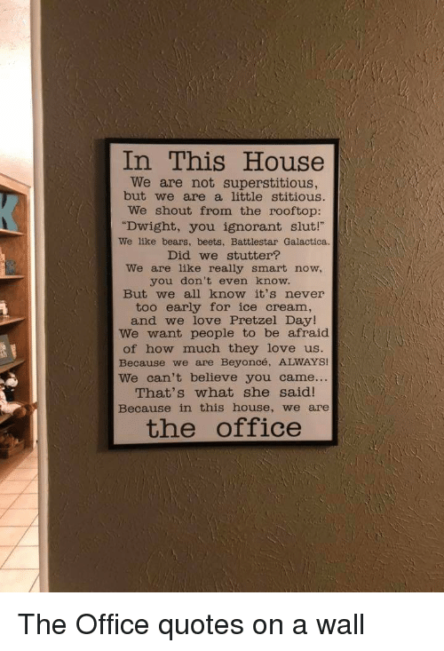 """the office quotes: In This House  We are not superstitious  but we are a little stitious.  We shout from the rooftop:  """"Dwight, you ignorant slut!  We like bears, beets, Battlestar Galactica  Did we stutter?  We are like really smart now,  you don't even know.  But we all know it's never  too early for ice cream,  and we love Pretzel Day!  We want people to be afraid  of how much they love us  Because we are Beyoncé, ALWAYS!  We can't believe you came...  That's what she said!  Because in this house, we are  the office"""