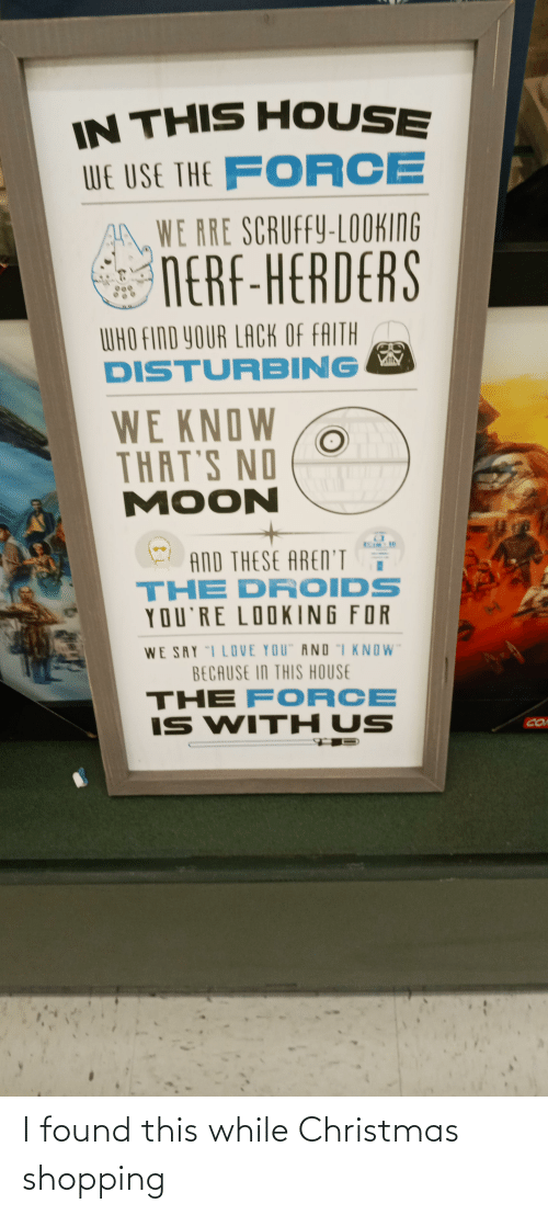 """Thats No Moon: IN THIS HOUSE  WE USE THE FORCE  WE RRE SCRUFFY-LOOKING  NERF-HERDERS  WHO FIND YOUR LACK OF FAITH  DISTURBING  WE KNOW  THAT'S NO  MOON  AND THESE AREN'I  THE DROIDS  YOU'RE LOOKING FOR  WE SRY I LOVE YOU"""" AND """"I KNOW""""  BECAUSE IN THIS HOUSE  THE F ORCE  IS WITH US  CO I found this while Christmas shopping"""