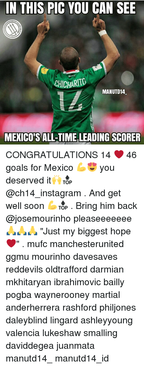 "Memes, 🤖, and Pogba: IN THIS PIC YOU CAN SEE  CHICHARITO  MANUTD14  MEXICOS ALL-MMELEADING SCORER CONGRATULATIONS 14 ❤ 46 goals for Mexico 💪😍 you deserved it🙌🔝 @ch14_instagram . And get well soon 💪🔝 . Bring him back @josemourinho pleaseeeeeee🙏🙏🙏 ""Just my biggest hope❤"" . mufc manchesterunited ggmu mourinho davesaves reddevils oldtrafford darmian mkhitaryan ibrahimovic bailly pogba waynerooney martial anderherrera rashford philjones daleyblind lingard ashleyyoung valencia lukeshaw smalling daviddegea juanmata manutd14_ manutd14_id"