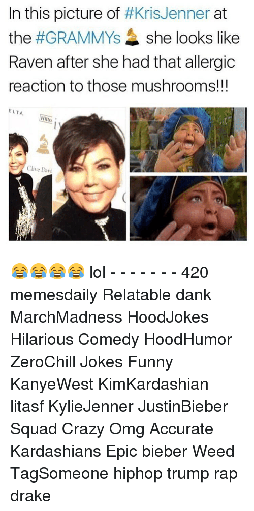 Crazy, Dank, and Drake: In this picture of  #Kris Jenner  at  the  #GRAMMYs she looks like  Raven after she had that allergic  reaction to those mushrooms!!!  ELTA  Hilto.  Clive Davi 😂😂😂😂 lol - - - - - - - 420 memesdaily Relatable dank MarchMadness HoodJokes Hilarious Comedy HoodHumor ZeroChill Jokes Funny KanyeWest KimKardashian litasf KylieJenner JustinBieber Squad Crazy Omg Accurate Kardashians Epic bieber Weed TagSomeone hiphop trump rap drake