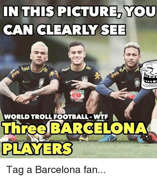 Barcelona, Football, and Memes: IN THIS PICTURE, YOU  CAN CLEARLY SEE  tau  WORLD TROLL FOOTBALL WTF  Three BARCELONA  PLAYERS Tag a Barcelona fan...
