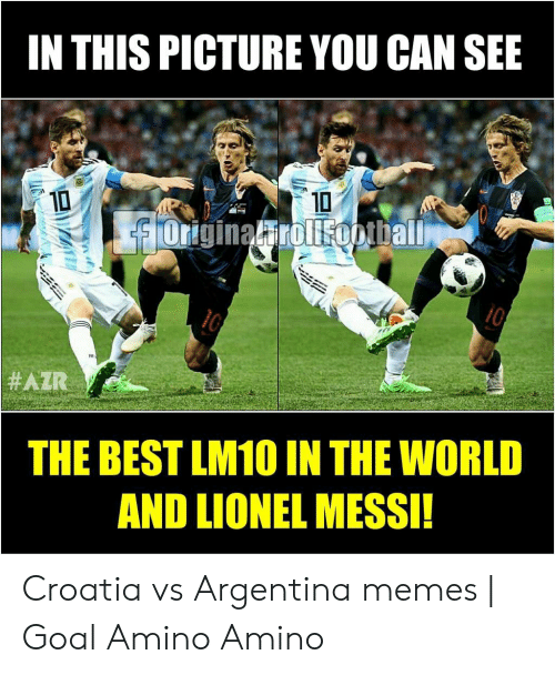 Argentina Memes: IN THIS PICTURE YOU CAN SEE  10  10  originalirolisopiball  THE BEST LM10 IN THE WORLD  AND LIONEL MESSI!  E Croatia vs Argentina memes | Goal Amino Amino