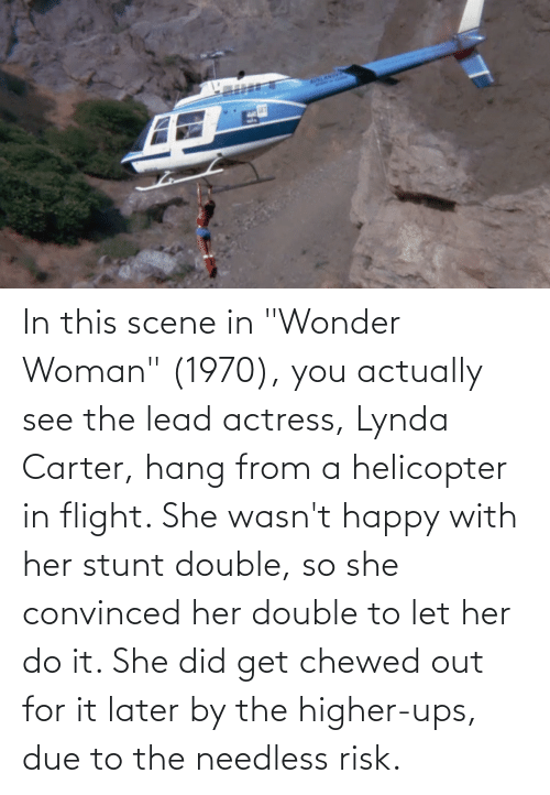 """actress: In this scene in """"Wonder Woman"""" (1970), you actually see the lead actress, Lynda Carter, hang from a helicopter in flight. She wasn't happy with her stunt double, so she convinced her double to let her do it. She did get chewed out for it later by the higher-ups, due to the needless risk."""