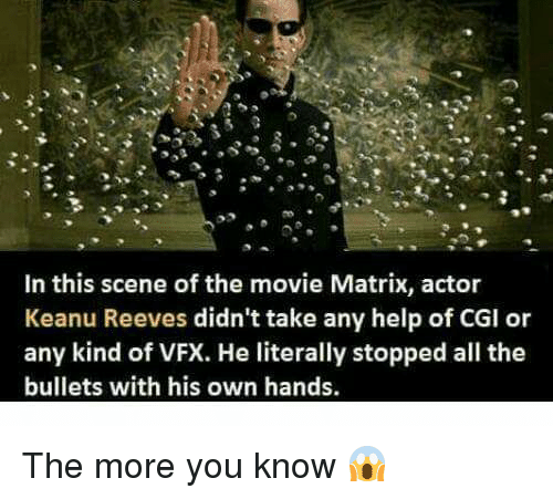 Memes, Movies, and The More You Know: In this scene of the movie Matrix, actor  Keanu Reeves didn't take any help of CGI or  any kind of VFX. He literally stopped all the  bullets with his own hands. The more you know 😱