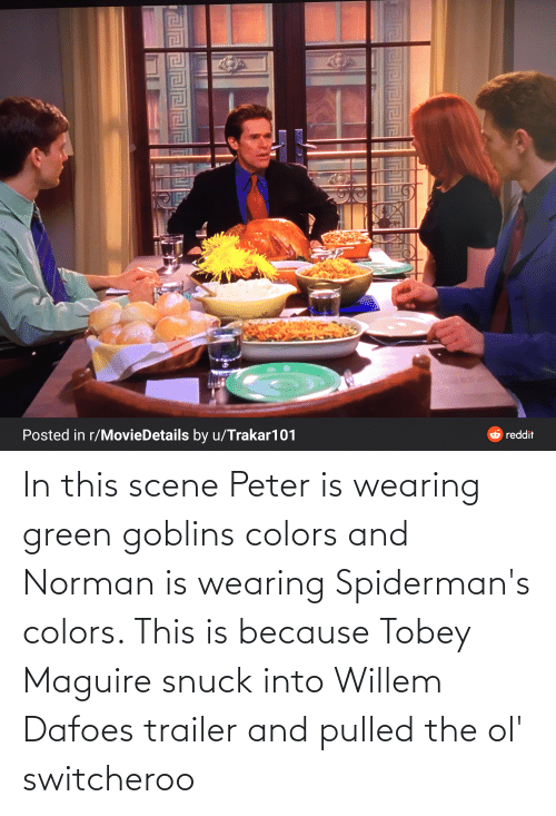 Tobey Maguire: In this scene Peter is wearing green goblins colors and Norman is wearing Spiderman's colors. This is because Tobey Maguire snuck into Willem Dafoes trailer and pulled the ol' switcheroo