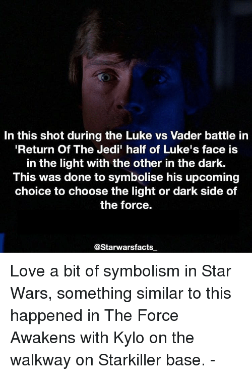 symbolism: In this shot during the Luke vs Vader battle in  Return Of The Jedi' half of Luke's face is  in the light with the other in the dark.  This was done to symbolise his upcoming  choice to choose the light or dark side of  the force  @Starwarsfacts Love a bit of symbolism in Star Wars, something similar to this happened in The Force Awakens with Kylo on the walkway on Starkiller base. -