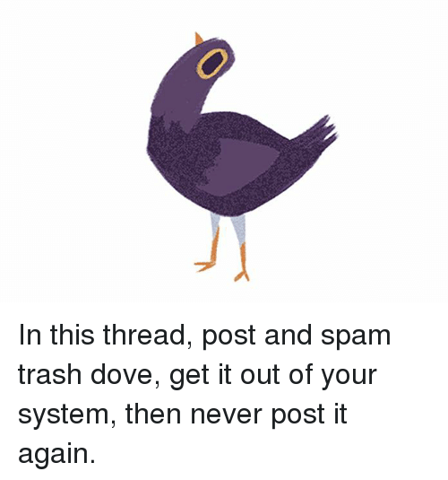 Trash Dove: In this thread, post and spam trash dove, get it out of your system, then never post it again.