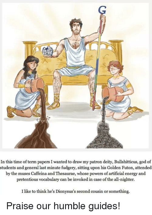 the muses: In this time of term papers I wanted to draw my patron deity, Bullshitticus, god of  students and general last minute fudgery, sitting upon his Golden Futon, attended  by the muses Caffeina and Thesaurae, whose powers of artificial energy and  pretentious vocabulary can be invoked in case of the all-nighter.  I like to think he's Dionysus's second cousin or something. Praise our humble guides!