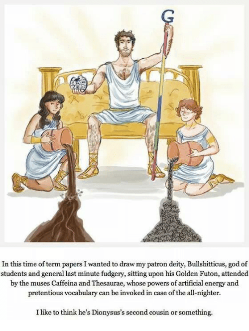 the muses: In this time of term papers I wanted to draw my patron deity, Bullshitticus, god of  students and general last minute fudgery, sitting upon his Golden Futon, attended  by the muses Caffeina and Thesaurae, whose powers of artificial energy and  pretentious vocabulary can be invoked in case of the all-nighter.  I like to think he's Dionysus's second cousin or something.