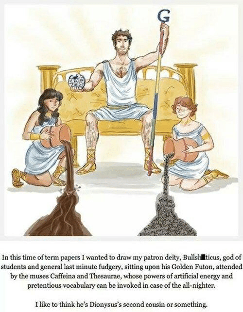 the muses: In this time of term papers I wanted to draw my patron deity, Bullsh ticus, god of  students and general last minute fudgery, sitting upon his Golden Futon, attended  by the muses Caffeina and Thesaurae, whose powers of artificial energy and  pretentious vocabulary can be invoked in case of the all-nighter  I like to think he's Dionysus's second cousin or something.