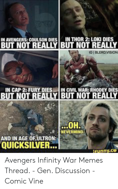 Ultron Quicksilver: IN THOR 2: LOKI DIES  IN AVENGERS: COULSON DIES  BUT NOT REALLY BUT NOT REALLY  G BLERD VISION  IN CAP 2: FURY DIES IN CIVIL WAR:RHODEY DIES  BUT NOT REALLY BUT NOT REALLY  OH.  NEVERMIND  AND IN AGE OF ULTRON:  QUICKSILVER.  funny.ce Avengers Infinity War Memes Thread. - Gen. Discussion - Comic Vine
