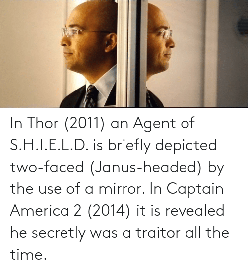 traitor: In Thor (2011) an Agent of S.H.I.E.L.D. is briefly depicted two-faced (Janus-headed) by the use of a mirror. In Captain America 2 (2014) it is revealed he secretly was a traitor all the time.