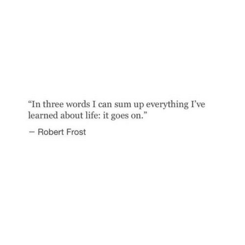 """About Life: """"In three words I can sum up everything I've  learned about life: it goes on.""""  -Robert Frost"""