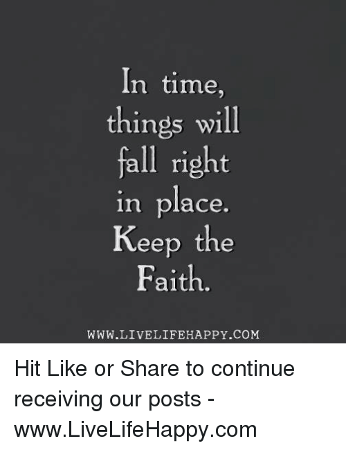 Keep The Faith: In time  things will  fall right  in place.  Keep the  Faith  WWW.LIVELIFEHAPPY.COM Hit Like or Share to continue receiving our posts - www.LiveLifeHappy.com