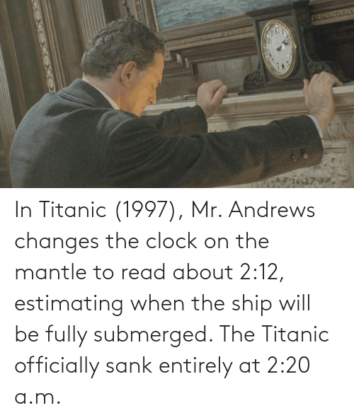 Titanic: In Titanic (1997), Mr. Andrews changes the clock on the mantle to read about 2:12, estimating when the ship will be fully submerged. The Titanic officially sank entirely at 2:20 a.m.