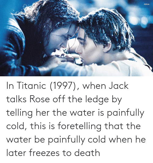 Titanic: In Titanic (1997), when Jack talks Rose off the ledge by telling her the water is painfully cold, this is foretelling that the water be painfully cold when he later freezes to death