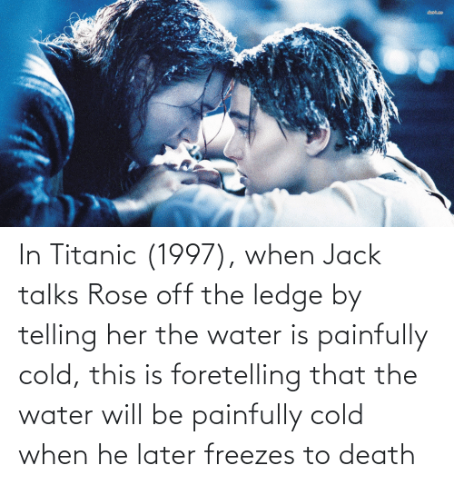 Titanic: In Titanic (1997), when Jack talks Rose off the ledge by telling her the water is painfully cold, this is foretelling that the water will be painfully cold when he later freezes to death