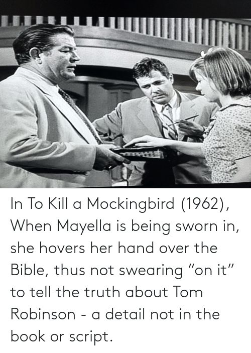 """Tell The Truth: In To Kill a Mockingbird (1962), When Mayella is being sworn in, she hovers her hand over the Bible, thus not swearing """"on it"""" to tell the truth about Tom Robinson - a detail not in the book or script."""