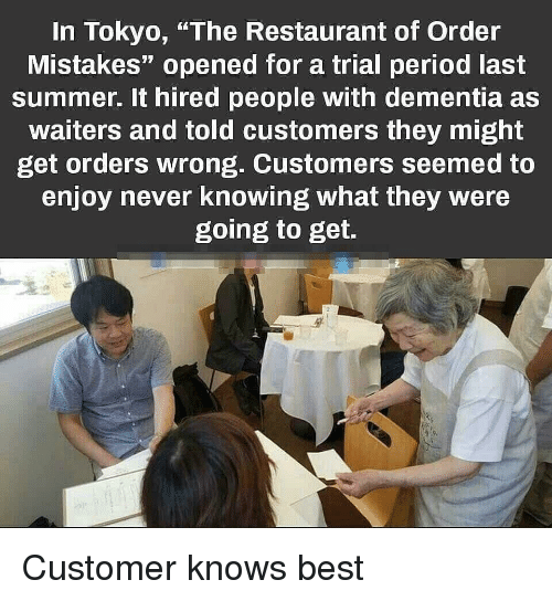 "Period, Summer, and Best: In Tokyo, ""The Restaurant of Order  Mistakes"" opened for a trial period last  summer. It hired people with dementia as  waiters and told customers they might  get orders wrong. Customers seemed to  enjoy never knowing what they were  going to get. Customer knows best"