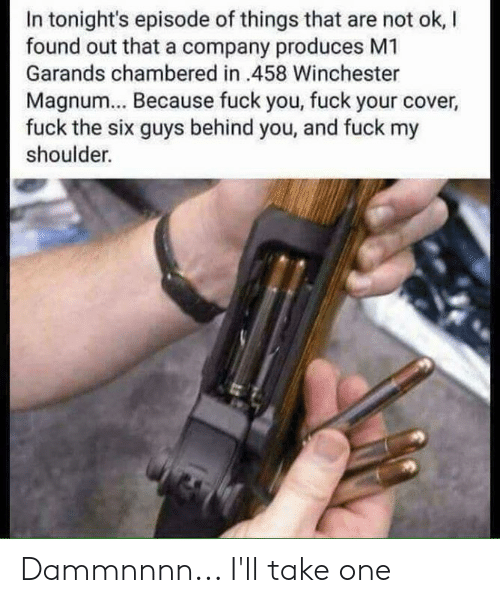 magnum: In tonight's episode of things that are not ok, l  found out that a company produces M1  Garands chambered in 458 Winchester  Magnum... Because fuck you, fuck your cover  fuck the six guys behind you, and fuck my  shoulder. Dammnnnn... I'll take one
