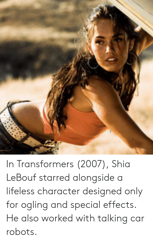 Shia Lebouf: In Transformers (2007), Shia LeBouf starred alongside a lifeless character designed only for ogling and special effects. He also worked with talking car robots.