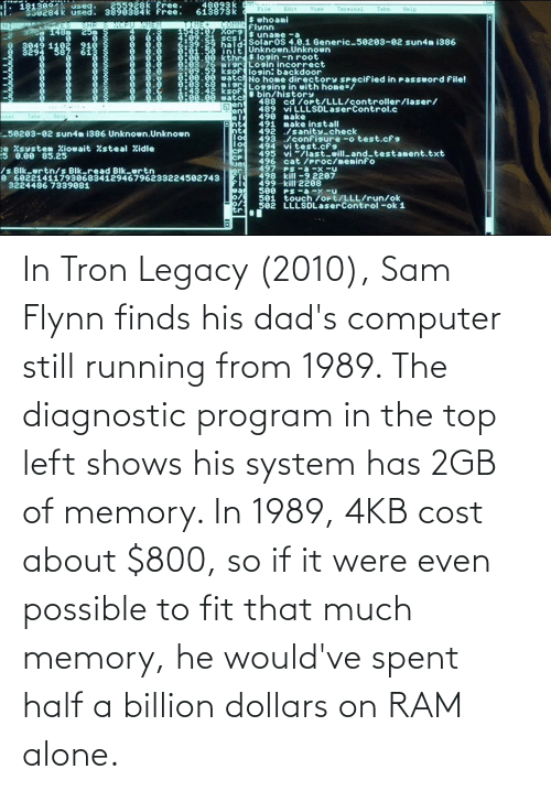 Cost: In Tron Legacy (2010), Sam Flynn finds his dad's computer still running from 1989. The diagnostic program in the top left shows his system has 2GB of memory. In 1989, 4KB cost about $800, so if it were even possible to fit that much memory, he would've spent half a billion dollars on RAM alone.
