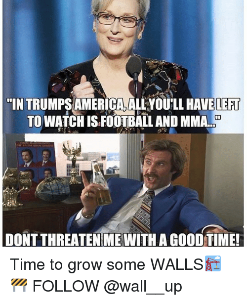 "America, Football, and Memes: ""IN TRUMPS AMERICA, ALLYOU'LL HAVE LEFT  TO WATCH IS FOOTBALL AND MMA..  DONT THREATEN ME WITH A GOOD TIME Time to grow some WALLS🏗🚧 FOLLOW @wall__up"