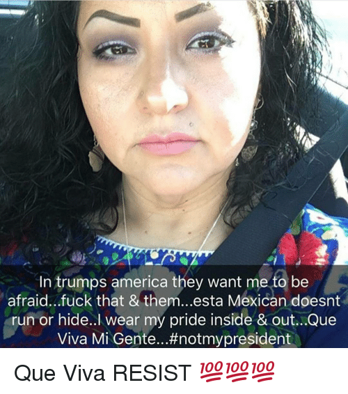my pride: In trumps america they want me to be  afraid...fuck that & them...esta Mexican doesnt  run or hide..l wear my pride inside & out...Que  Viva Mi Gente...#notmypresident Que Viva RESIST 💯💯💯