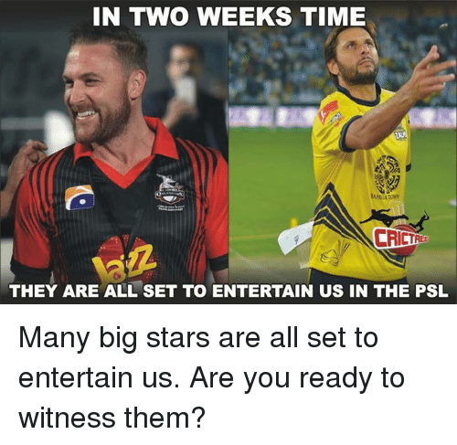 to wit: IN TWO WEEKS TIME  THEY ARE ALL SET TO ENTERTAIN US IN THE PSL Many big stars are all set to entertain us. Are you ready to witness them?
