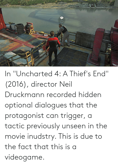 """Neil: In """"Uncharted 4: A Thief's End"""" (2016), director Neil Druckmann recorded hidden optional dialogues that the protagonist can trigger, a tactic previously unseen in the movie inudstry. This is due to the fact that this is a videogame."""