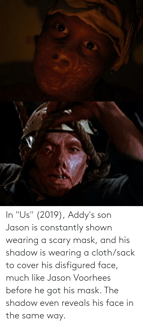 """jason voorhees: In """"Us"""" (2019), Addy's son Jason is constantly shown wearing a scary mask, and his shadow is wearing a cloth/sack to cover his disfigured face, much like Jason Voorhees before he got his mask. The shadow even reveals his face in the same way."""