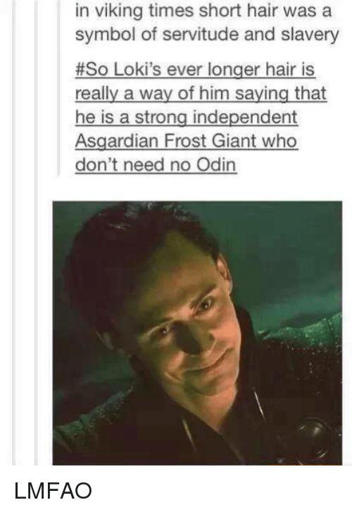 frosting: in viking times short hair was a  symbol of servitude and slavery  #So Loki's ever longer hair is  really a way of him saying that  he is a strong independent  Asgardian Frost Giant who  don't need no Odin LMFAO