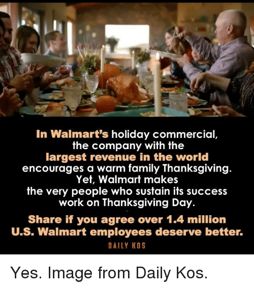 Thanksgiving Day: In Walmart's holiday commercial  the company with the  largest revenue in the world  encourages a warm family Thanksgiving  Yet, Walmart makes  the very people  who sustain its success  work on Thanksgiving Day.  Share if you agree over 1.4 million  U.S. Walmart employees deserve better.  DAILY KOS Yes. Image from Daily Kos.