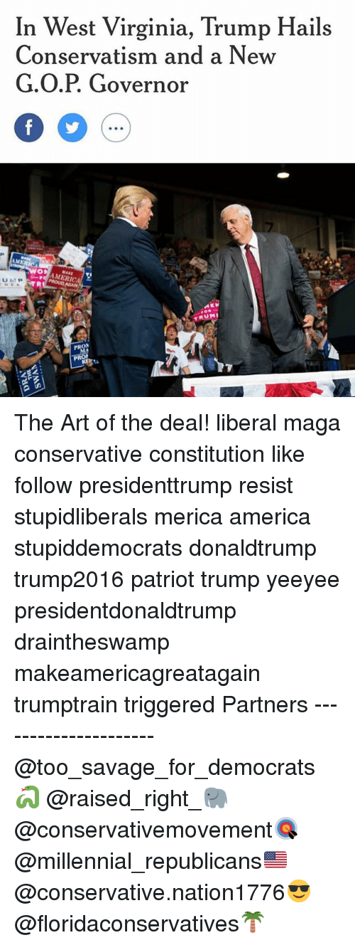America, Memes, and Savage: In West Virginia, Trump Hails  Conservatism and a Nevw  G.O.P. Governor  IM  MARE  AMERIC  TRUM  下R The Art of the deal! liberal maga conservative constitution like follow presidenttrump resist stupidliberals merica america stupiddemocrats donaldtrump trump2016 patriot trump yeeyee presidentdonaldtrump draintheswamp makeamericagreatagain trumptrain triggered Partners --------------------- @too_savage_for_democrats🐍 @raised_right_🐘 @conservativemovement🎯 @millennial_republicans🇺🇸 @conservative.nation1776😎 @floridaconservatives🌴