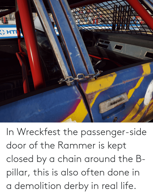 demolition derby: In Wreckfest the passenger-side door of the Rammer is kept closed by a chain around the B-pillar, this is also often done in a demolition derby in real life.