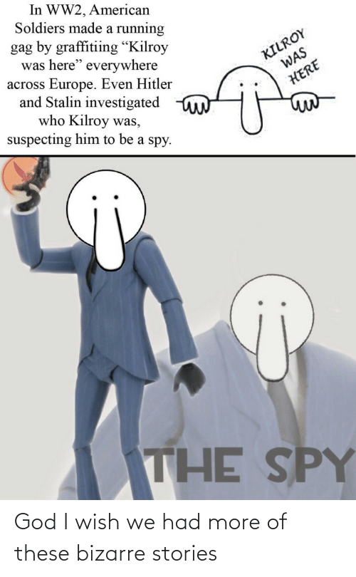 "ww2: In WW2, American  Soldiers made a running  gag by graffitiing ""Kilroy  was here"" everywhere  across Europe. Even Hitler  and Stalin investigated  who Kilroy was,  suspecting him to be a spy.  KILROY  WAS  HERE  THE SPY God I wish we had more of these bizarre stories"