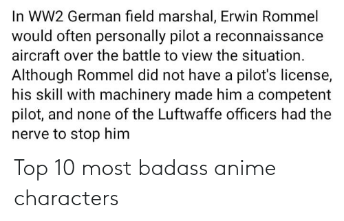 Ww2 German: In WW2 German field marshal, Erwin Rommel  would often personally pilot a reconnaissance  aircraft over the battle to view the situation.  Although Rommel did not have a pilot's license,  his skill with machinery made him a competent  pilot, and none of the Luftwaffe officers had the  nerve to stop him Top 10 most badass anime characters