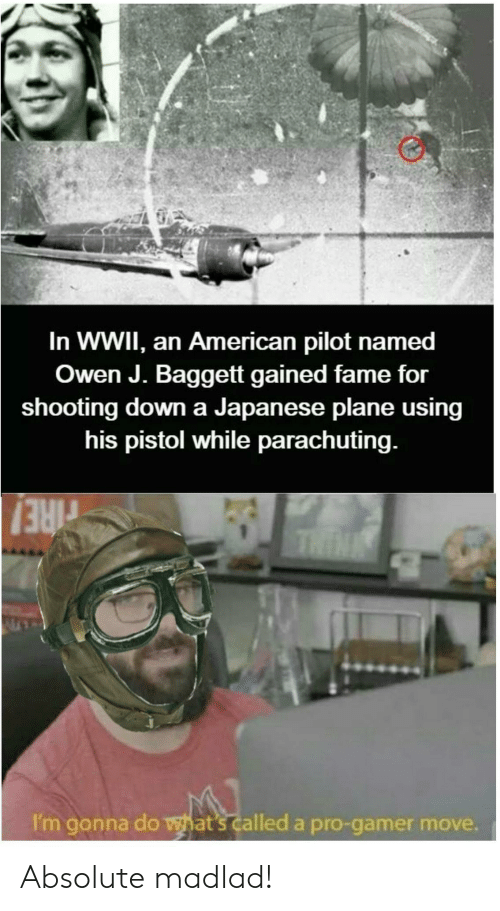 owen: In WWII, an American pilot named  Owen J. Baggett gained fame for  shooting down a Japanese plane using  his pistol while parachuting.  THIN  rIRE!  I'm gonna do what's called a pro-gamer move. Absolute madlad!