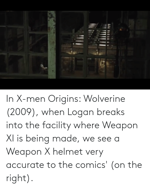 helmet: In X-men Origins: Wolverine (2009), when Logan breaks into the facility where Weapon XI is being made, we see a Weapon X helmet very accurate to the comics' (on the right).