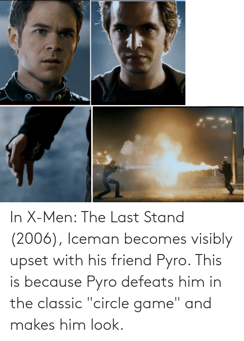 """circle game: In X-Men: The Last Stand (2006), Iceman becomes visibly upset with his friend Pyro. This is because Pyro defeats him in the classic """"circle game"""" and makes him look."""