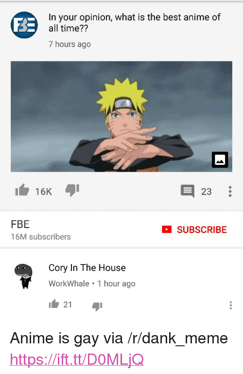 """Cory in the House: In your opinion, what is the best anime of  all time??  7 hours ago  16K  23  FBE  16M subscribers  SUBSCRIBE  Cory In The House  WorkWhale 1 hour ago  21 <p>Anime is gay via /r/dank_meme <a href=""""https://ift.tt/D0MLjQ"""">https://ift.tt/D0MLjQ</a></p>"""