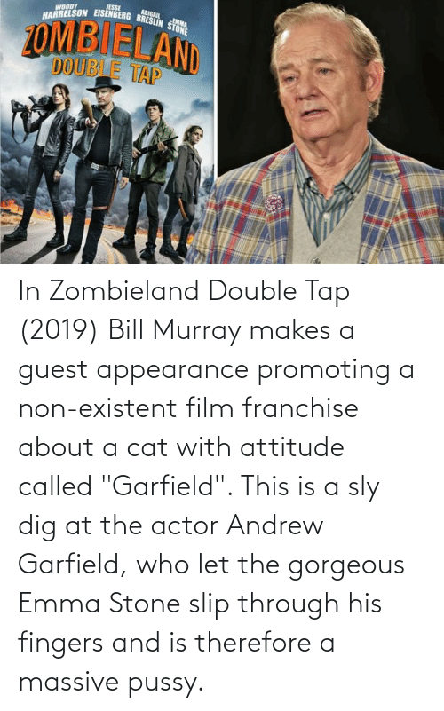 """Andrew Garfield: In Zombieland Double Tap (2019) Bill Murray makes a guest appearance promoting a non-existent film franchise about a cat with attitude called """"Garfield"""". This is a sly dig at the actor Andrew Garfield, who let the gorgeous Emma Stone slip through his fingers and is therefore a massive pussy."""