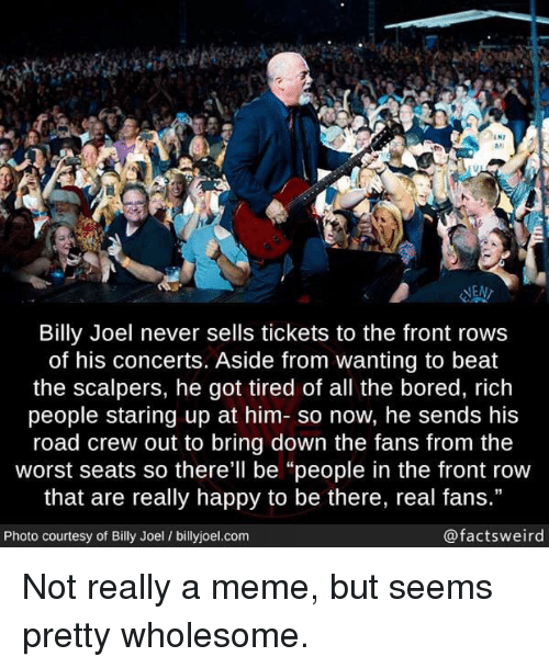 """Scalpers: IN7  #1  las  NEN  Billy Joel never sells tickets to the front rows  of his concerts. Aside from wanting to beat  the scalpers, he got tired of all the bored, rich  people staring up at him- so now, he sends his  road crew out to bring down the fans from the  worst seats so there'll be """"people in the front row  that are really happy to be there, real fans.""""  Photo courtesy of Billy Joel / billyjoel.com  @factsweird <p>Not really a meme, but seems pretty wholesome.</p>"""