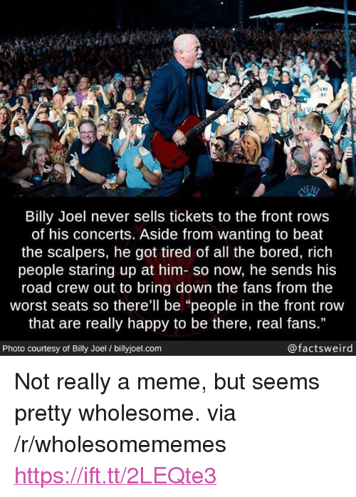 """Scalpers: IN7  #1  las  NEN  Billy Joel never sells tickets to the front rows  of his concerts. Aside from wanting to beat  the scalpers, he got tired of all the bored, rich  people staring up at him- so now, he sends his  road crew out to bring down the fans from the  worst seats so there'll be """"people in the front row  that are really happy to be there, real fans.""""  Photo courtesy of Billy Joel / billyjoel.com  @factsweird <p>Not really a meme, but seems pretty wholesome. via /r/wholesomememes <a href=""""https://ift.tt/2LEQte3"""">https://ift.tt/2LEQte3</a></p>"""