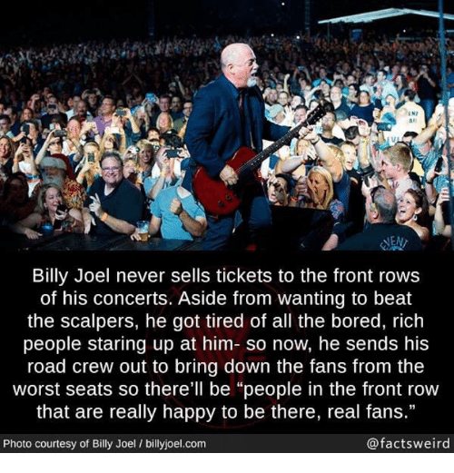 """Scalpers: IN7  #1  las  NEN  Billy Joel never sells tickets to the front rows  of his concerts. Aside from wanting to beat  the scalpers, he got tired of all the bored, rich  people staring up at him- so now, he sends his  road crew out to bring down the fans from the  worst seats so there'll be """"people in the front row  that are really happy to be there, real fans.""""  Photo courtesy of Billy Joel / billyjoel.com  @factsweird"""
