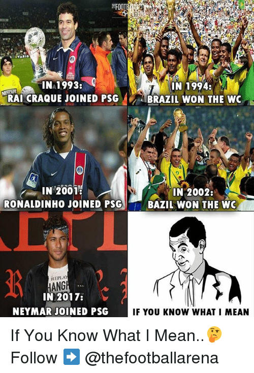 Memes, Neymar, and Mean: INA1993:  IN 1994:  RAI CRAQUE JOINED PSG ABRAZIL WON THE WC  0  IN 2001  IN 2002:  RONALDINHO JOINED PSGBAZIL WON THE WO  REPLAY  HANG  IN 2017:  NEYMAR JOINED PSG  IF YOU KNOW WHAT I MEAN If You Know What I Mean..🤔 Follow ➡️ @thefootballarena