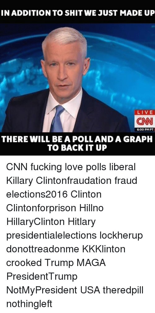 Hitlarious: INADDITION TO SHIT WE JUST MADE UP  LIVE  CNN  6:00 PM PT  THERE WILL BE A POLLANDA GRAPH  TO BACK IT UP CNN fucking love polls liberal Killary Clintonfraudation fraud elections2016 Clinton Clintonforprison Hillno HillaryClinton Hitlary presidentialelections lockherup donottreadonme KKKlinton crooked Trump MAGA PresidentTrump NotMyPresident USA theredpill nothingleft